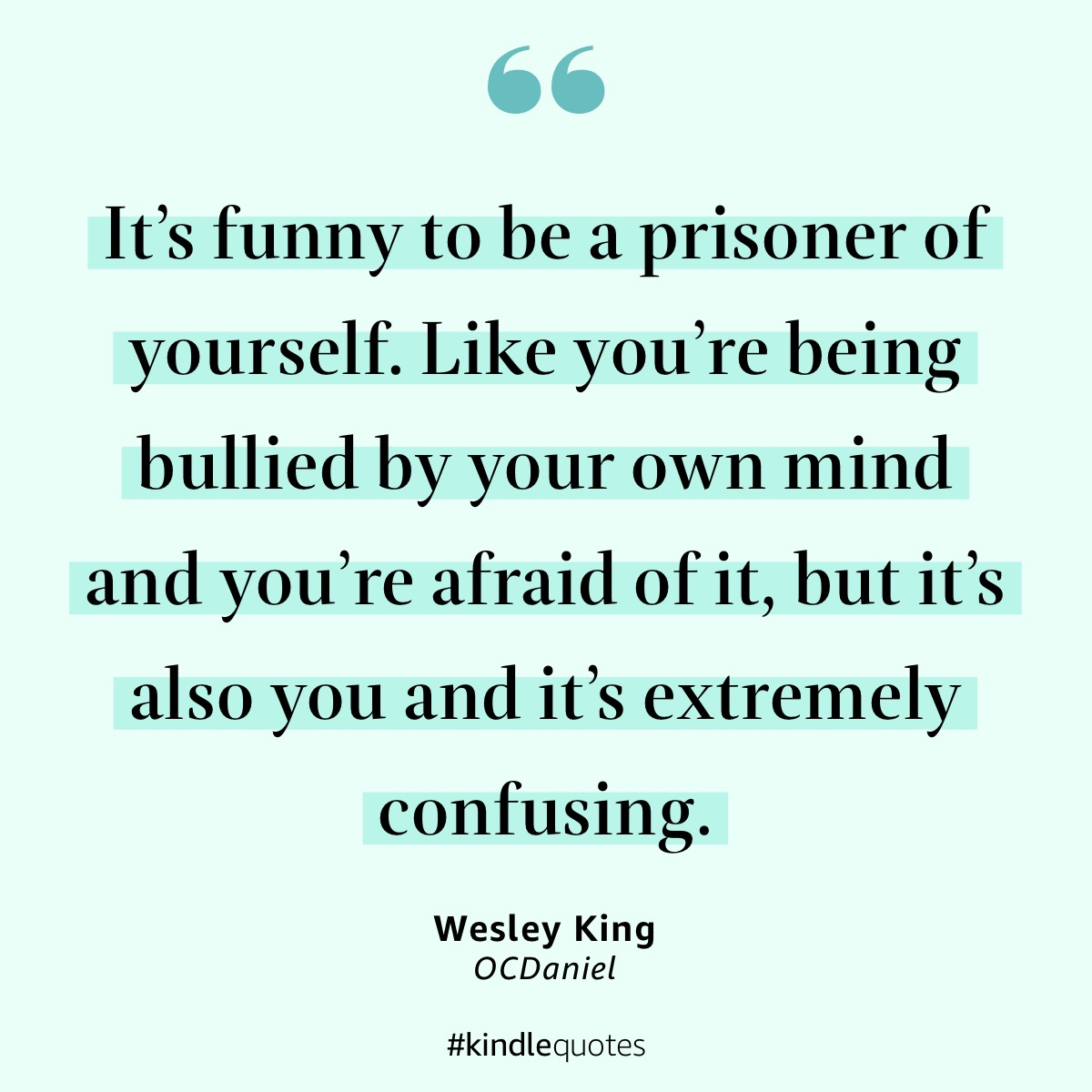 """It's funny to be a prisoner of yourself. Like you're being bullied by your own mind and you're afraid of it, but it's also you and it's extremely confusing."" - Wesley King, OCDaniel"