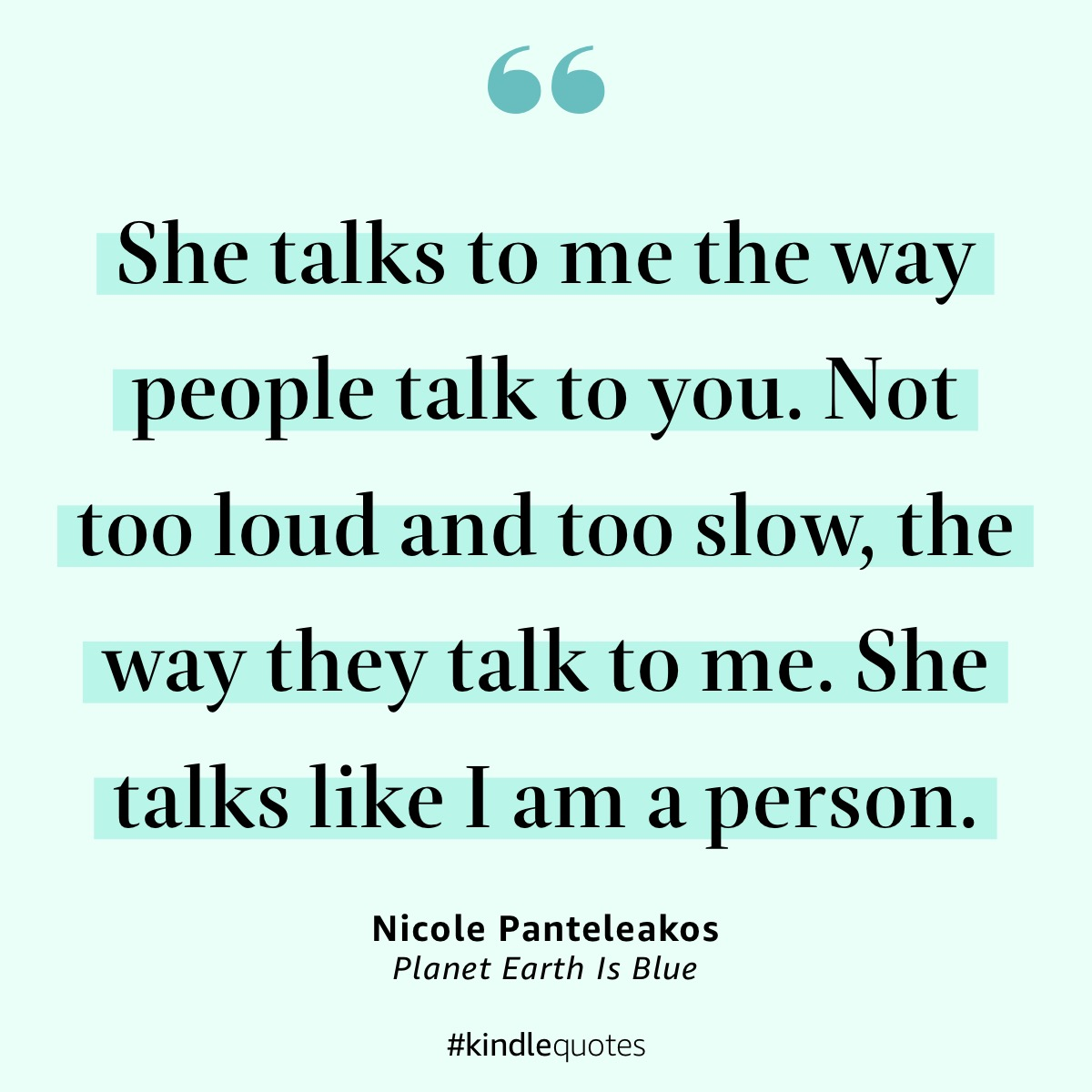 """She talks to me the way people talk to you. Not too loud and too slow, the way they talk to me. She talks like I am a person."" -Nicole Panteleakos, Planet Earth Is Blue"